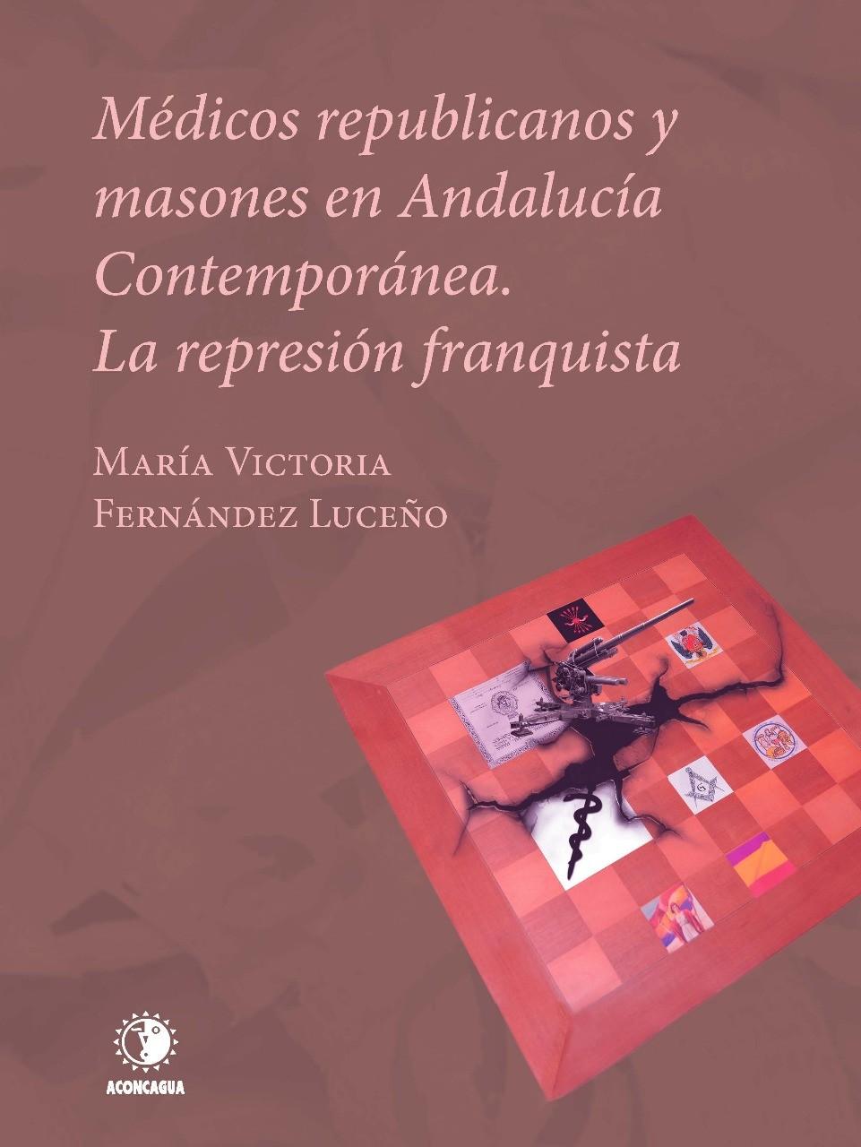 Médicos republicanos y masones en Andalucía contemporánea. La represión franquista María Victoria Fernández Luceño, portada