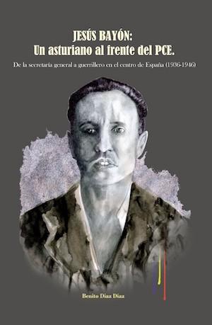 Portada de Jesús Bayón: un asturiano al frente del PCE, de Benito Díaz Díaz, publicado por Almud Ediciones de CLM y Soc. de Estudios del Franquismo y la Transición.